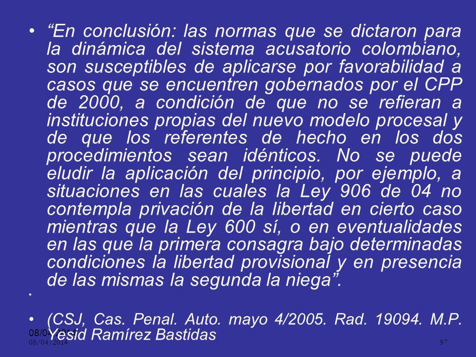 En conclusión: las normas que se dictaron para la dinámica del sistema acusatorio colombiano, son susceptibles de aplicarse por favorabilidad a casos que se encuentren gobernados por el CPP de 2000, a condición de que no se refieran a instituciones propias del nuevo modelo procesal y de que los referentes de hecho en los dos procedimientos sean idénticos. No se puede eludir la aplicación del principio, por ejemplo, a situaciones en las cuales la Ley 906 de 04 no contempla privación de la libertad en cierto caso mientras que la Ley 600 sí, o en eventualidades en las que la primera consagra bajo determinadas condiciones la libertad provisional y en presencia de las mismas la segunda la niega .