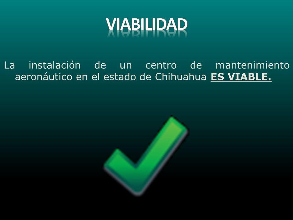 VIABILIDAD La instalación de un centro de mantenimiento aeronáutico en el estado de Chihuahua ES VIABLE.