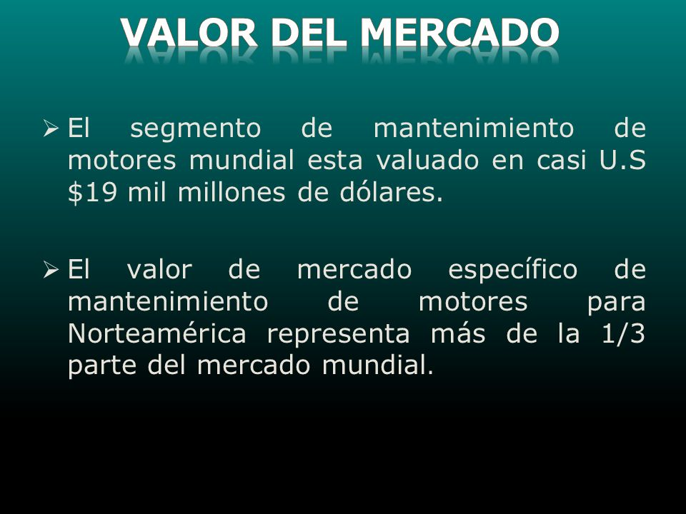 VALOR DEL MERCADO El segmento de mantenimiento de motores mundial esta valuado en casi U.S $19 mil millones de dólares.