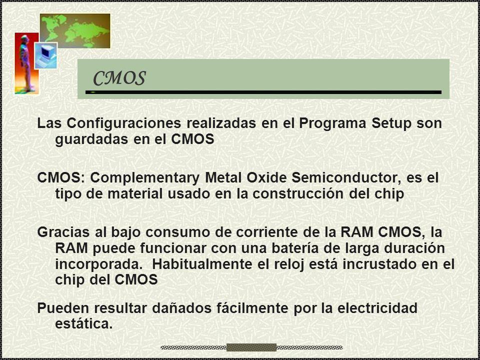 CMOS Las Configuraciones realizadas en el Programa Setup son guardadas en el CMOS.