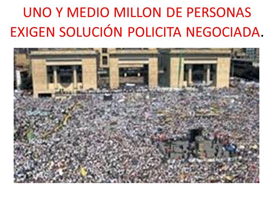 UNO Y MEDIO MILLON DE PERSONAS EXIGEN SOLUCIÓN POLICITA NEGOCIADA.