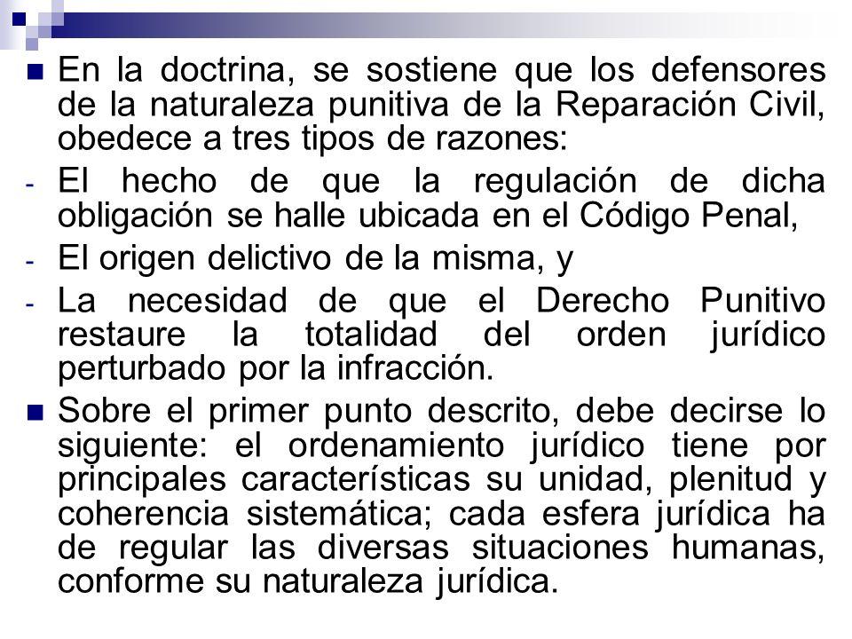 En la doctrina, se sostiene que los defensores de la naturaleza punitiva de la Reparación Civil, obedece a tres tipos de razones: