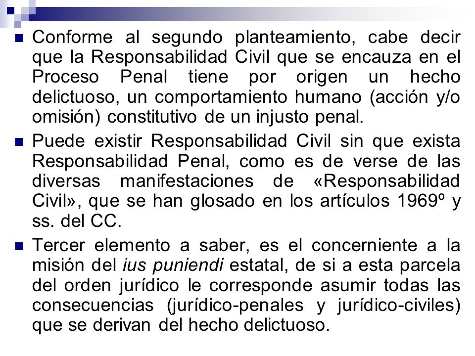Conforme al segundo planteamiento, cabe decir que la Responsabilidad Civil que se encauza en el Proceso Penal tiene por origen un hecho delictuoso, un comportamiento humano (acción y/o omisión) constitutivo de un injusto penal.
