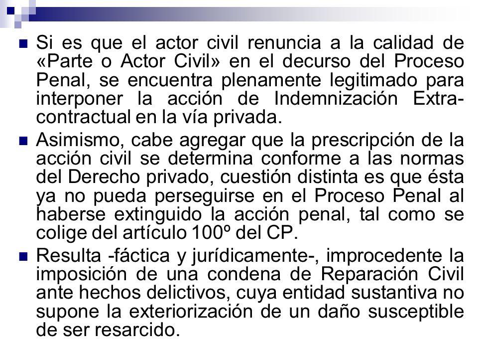Si es que el actor civil renuncia a la calidad de «Parte o Actor Civil» en el decurso del Proceso Penal, se encuentra plenamente legitimado para interponer la acción de Indemnización Extra-contractual en la vía privada.