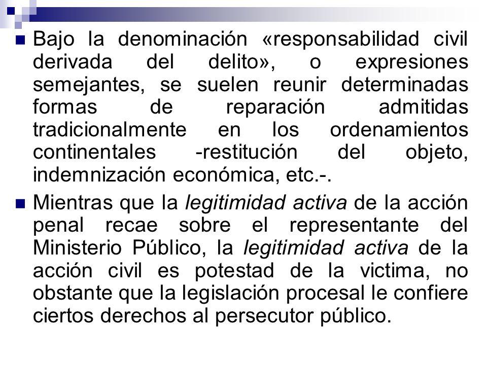 Bajo la denominación «responsabilidad civil derivada del delito», o expresiones semejantes, se suelen reunir determinadas formas de reparación admitidas tradicionalmente en los ordenamientos continentales -restitución del objeto, indemnización económica, etc.-.
