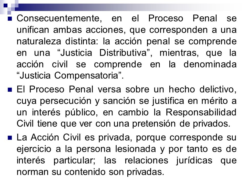 Consecuentemente, en el Proceso Penal se unifican ambas acciones, que corresponden a una naturaleza distinta: la acción penal se comprende en una Justicia Distributiva , mientras, que la acción civil se comprende en la denominada Justicia Compensatoria .