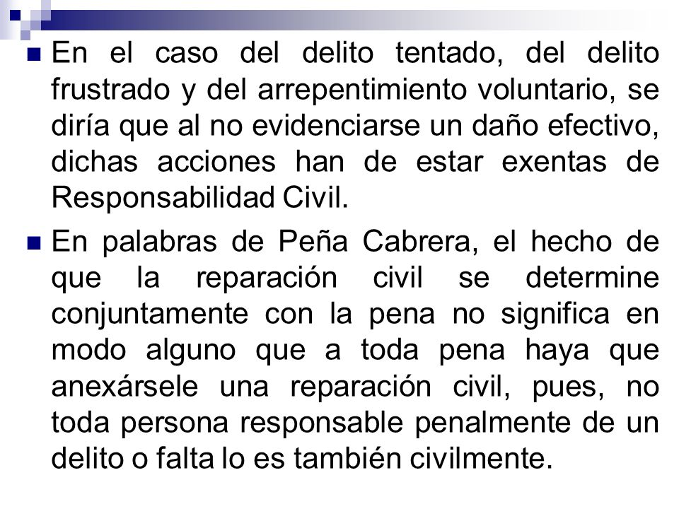 En el caso del delito tentado, del delito frustrado y del arrepentimiento voluntario, se diría que al no evidenciarse un daño efectivo, dichas acciones han de estar exentas de Responsabilidad Civil.