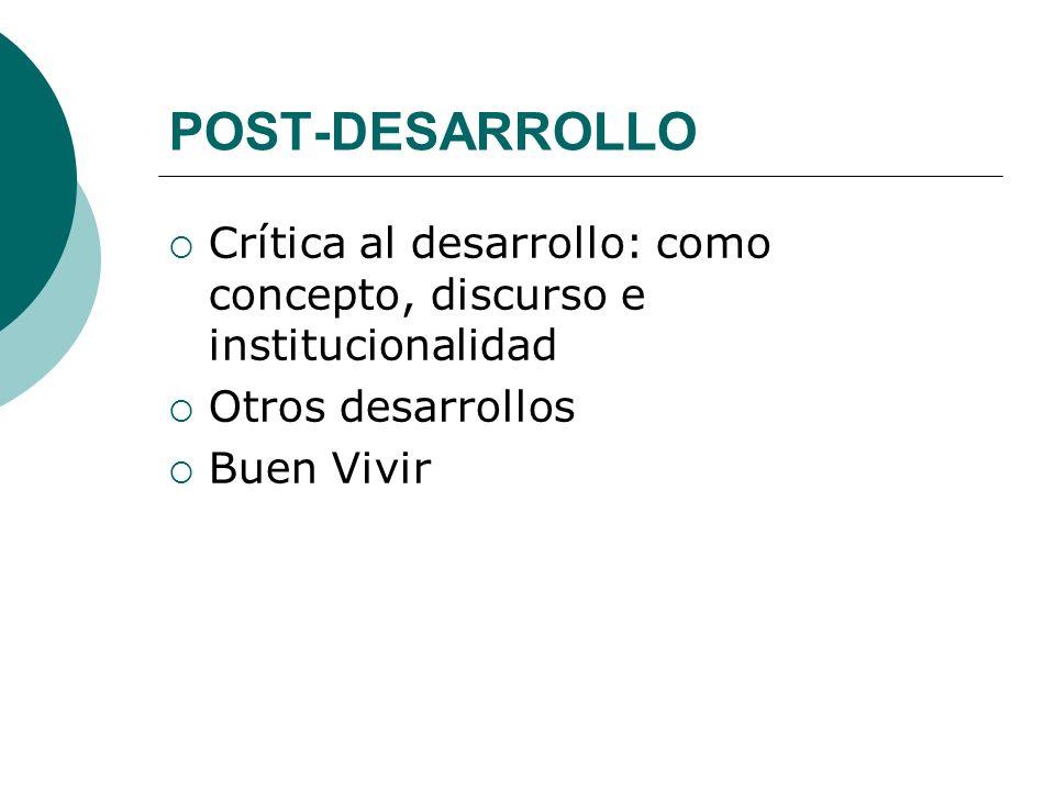 POST-DESARROLLO Crítica al desarrollo: como concepto, discurso e institucionalidad. Otros desarrollos.