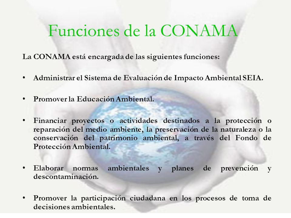 Funciones de la CONAMA La CONAMA está encargada de las siguientes funciones: Administrar el Sistema de Evaluación de Impacto Ambiental SEIA.