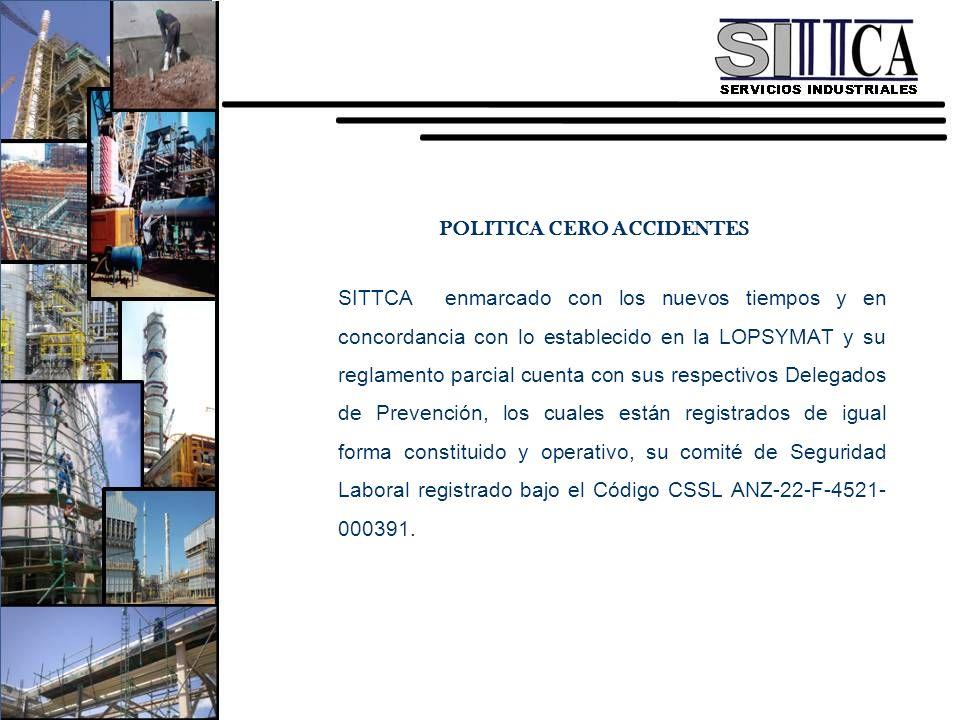 POLITICA CERO ACCIDENTES SITTCA enmarcado con los nuevos tiempos y en concordancia con lo establecido en la LOPSYMAT y su reglamento parcial cuenta con sus respectivos Delegados de Prevención, los cuales están registrados de igual forma constituido y operativo, su comité de Seguridad Laboral registrado bajo el Código CSSL ANZ-22-F-4521-000391.