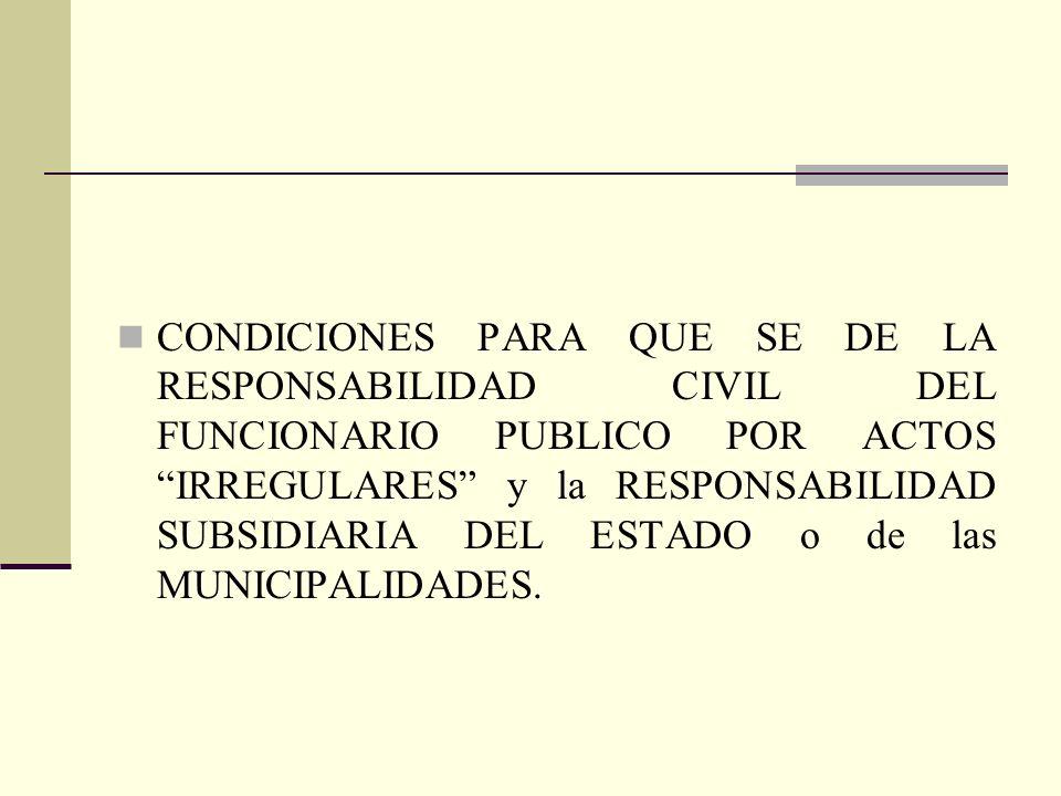 CONDICIONES PARA QUE SE DE LA RESPONSABILIDAD CIVIL DEL FUNCIONARIO PUBLICO POR ACTOS IRREGULARES y la RESPONSABILIDAD SUBSIDIARIA DEL ESTADO o de las MUNICIPALIDADES.