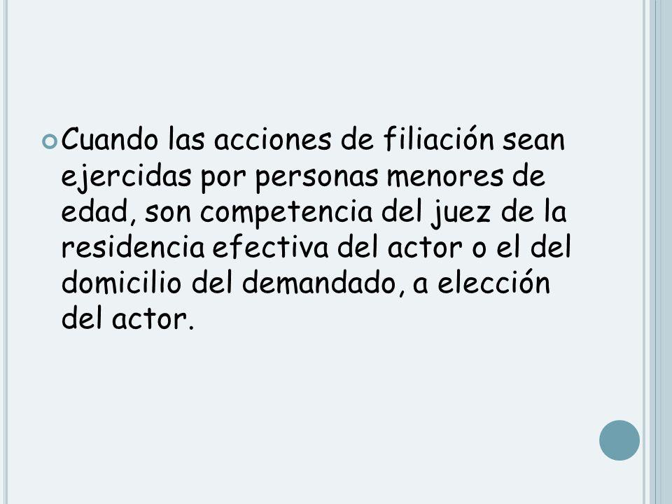 Cuando las acciones de filiación sean ejercidas por personas menores de edad, son competencia del juez de la residencia efectiva del actor o el del domicilio del demandado, a elección del actor.