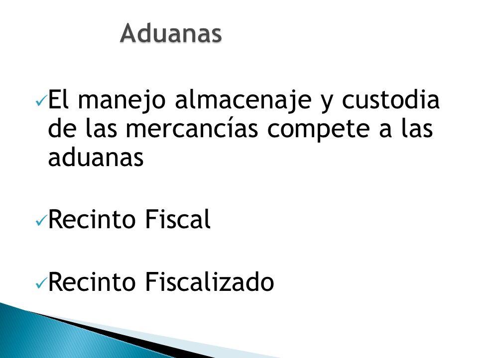 Aduanas El manejo almacenaje y custodia de las mercancías compete a las aduanas. Recinto Fiscal.