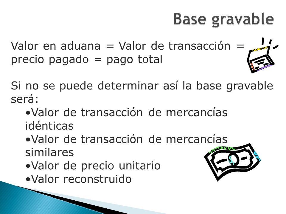 Base gravable Valor en aduana = Valor de transacción = precio pagado = pago total. Si no se puede determinar así la base gravable será: