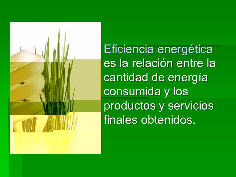 Eficiencia energética es la relación entre la cantidad de energía consumida y los productos y servicios finales obtenidos.