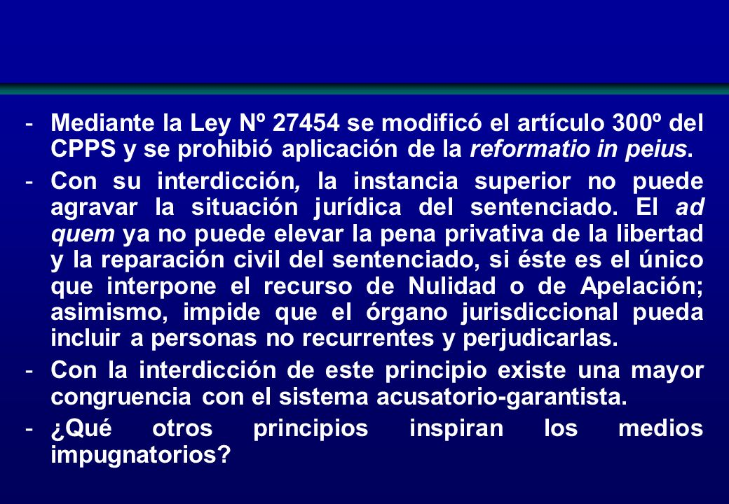 Mediante la Ley Nº 27454 se modificó el artículo 300º del CPPS y se prohibió aplicación de la reformatio in peius.