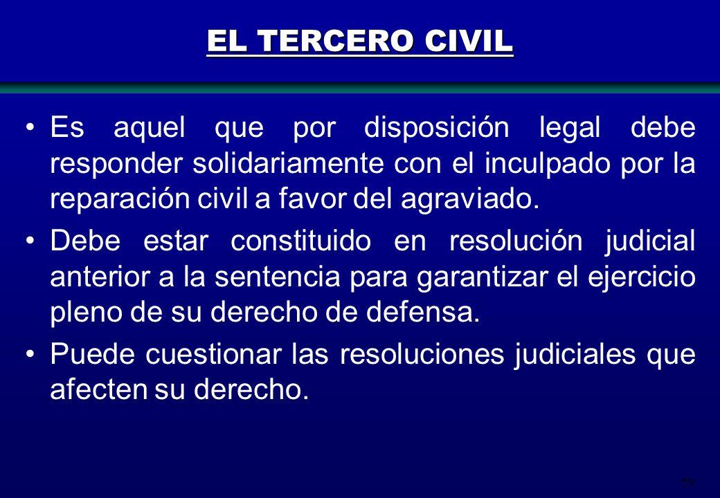 EL TERCERO CIVIL Es aquel que por disposición legal debe responder solidariamente con el inculpado por la reparación civil a favor del agraviado.