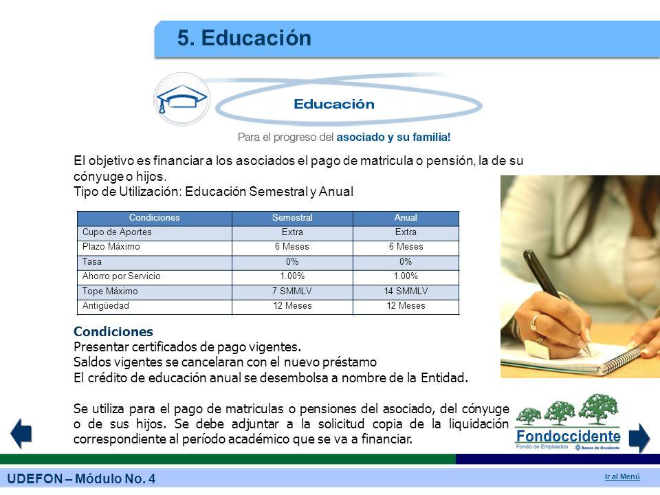 5. Educación El objetivo es financiar a los asociados el pago de matricula o pensión, la de su cónyuge o hijos.