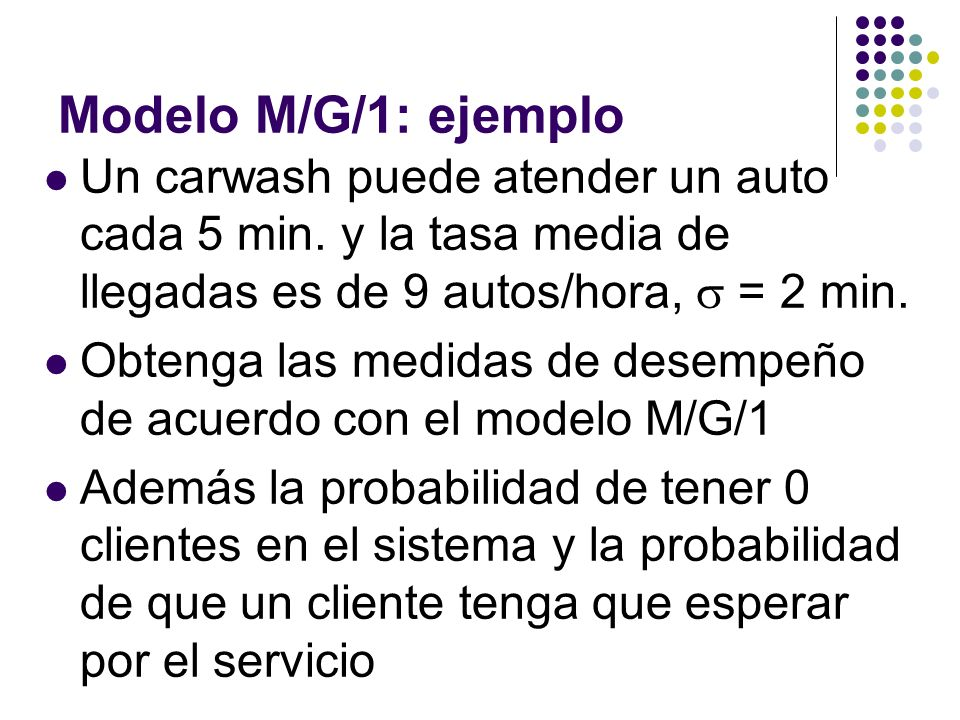 Modelo M/G/1: ejemplo Un carwash puede atender un auto cada 5 min. y la tasa media de llegadas es de 9 autos/hora,  = 2 min.