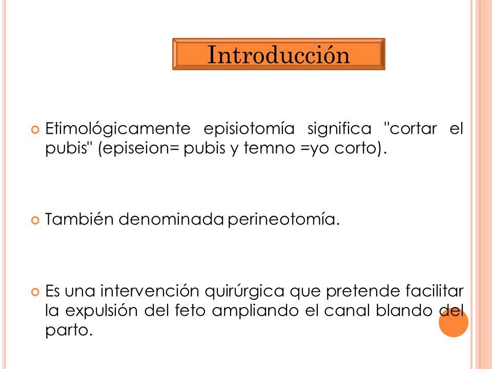 Introducción Etimológicamente episiotomía significa cortar el pubis (episeion= pubis y temno =yo corto).