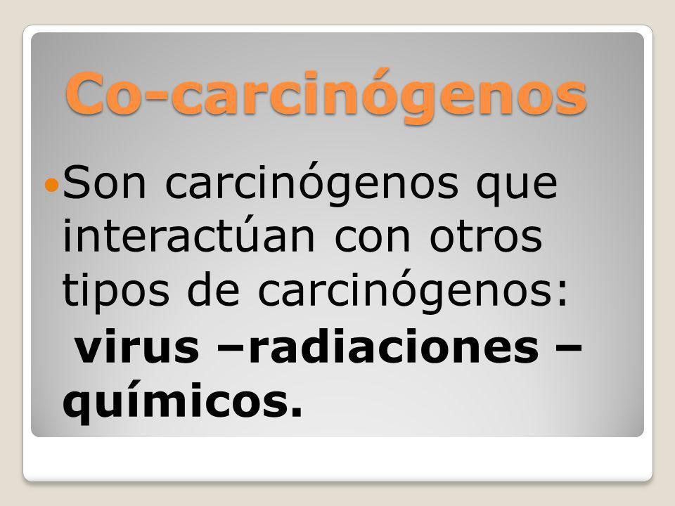 Co-carcinógenosSon carcinógenos que interactúan con otros tipos de carcinógenos: virus –radiaciones – químicos.
