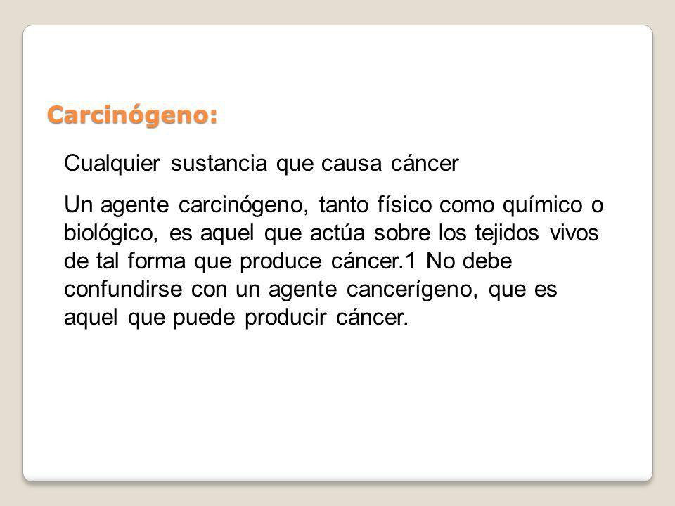 Carcinógeno:Cualquier sustancia que causa cáncer.