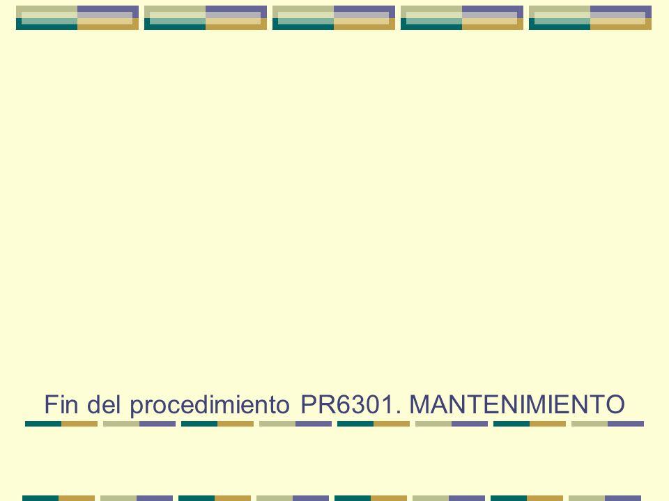 Fin del procedimiento PR6301. MANTENIMIENTO