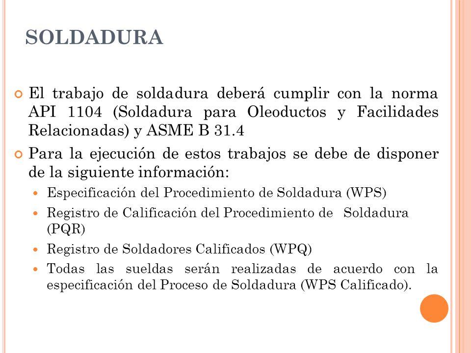 SOLDADURA El trabajo de soldadura deberá cumplir con la norma API 1104 (Soldadura para Oleoductos y Facilidades Relacionadas) y ASME B 31.4.