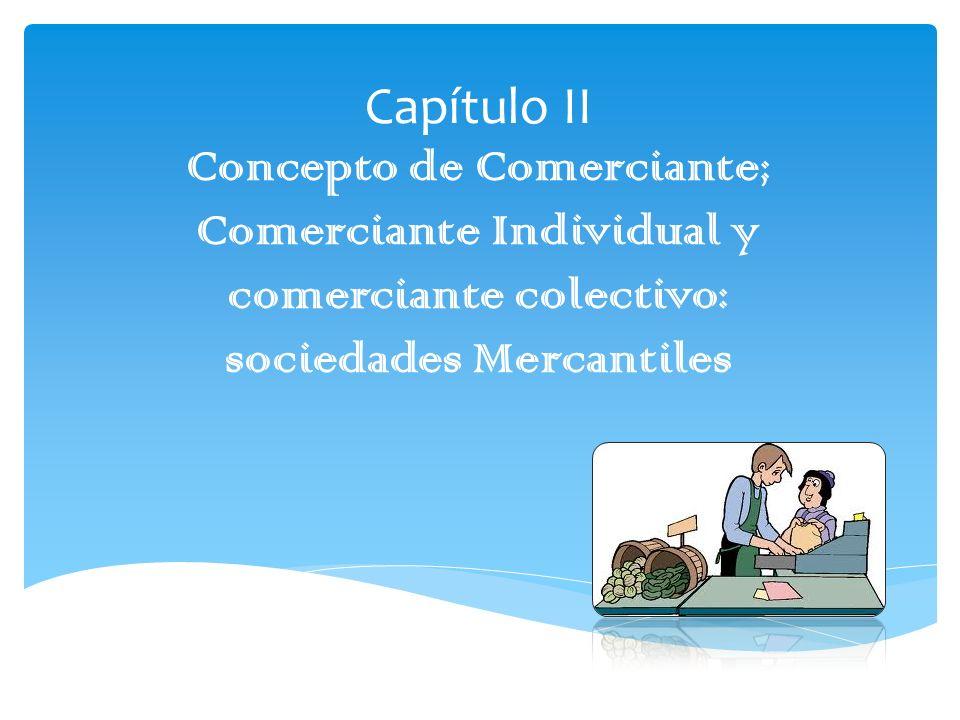 Capítulo II Concepto de Comerciante; Comerciante Individual y comerciante colectivo: sociedades Mercantiles