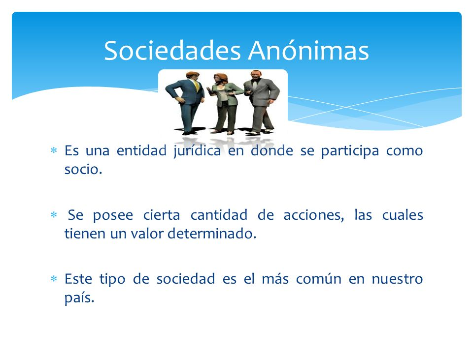 Sociedades Anónimas Es una entidad jurídica en donde se participa como socio.