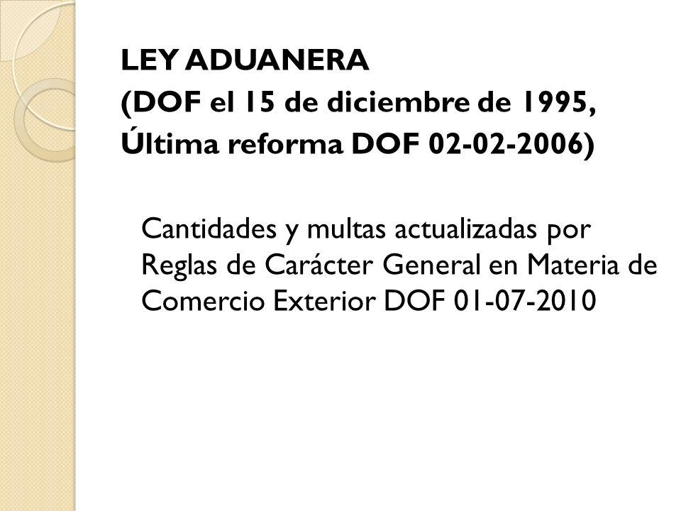 LEY ADUANERA (DOF el 15 de diciembre de 1995, Última reforma DOF 02-02-2006) Cantidades y multas actualizadas por Reglas de Carácter General en Materia de Comercio Exterior DOF 01-07-2010