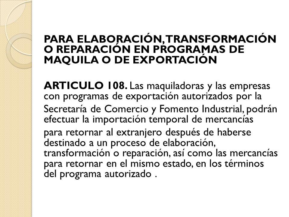 PARA ELABORACIÓN, TRANSFORMACIÓN O REPARACIÓN EN PROGRAMAS DE MAQUILA O DE EXPORTACIÓN ARTICULO 108.
