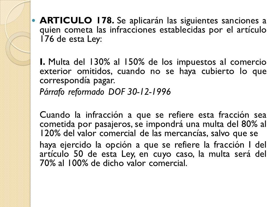 ARTICULO 178. Se aplicarán las siguientes sanciones a quien cometa las infracciones establecidas por el artículo 176 de esta Ley: