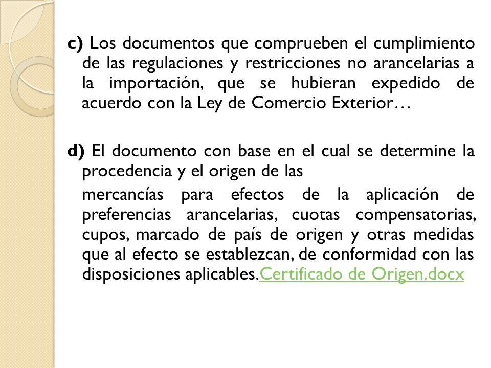 c) Los documentos que comprueben el cumplimiento de las regulaciones y restricciones no arancelarias a la importación, que se hubieran expedido de acuerdo con la Ley de Comercio Exterior…