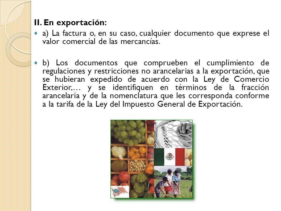II. En exportación: a) La factura o, en su caso, cualquier documento que exprese el valor comercial de las mercancías.