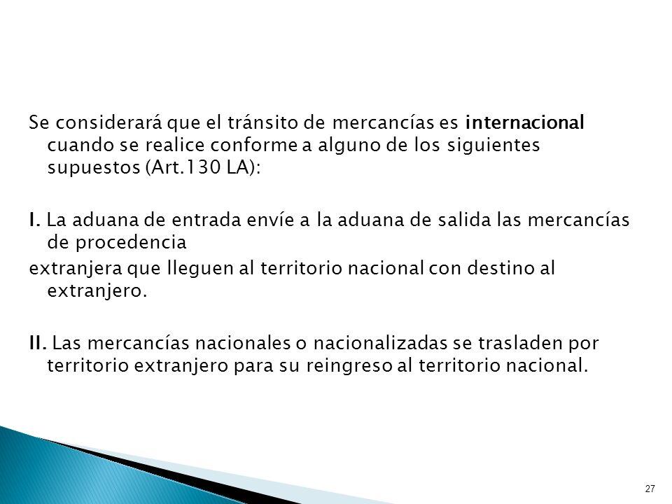 Se considerará que el tránsito de mercancías es internacional cuando se realice conforme a alguno de los siguientes supuestos (Art.130 LA): I.