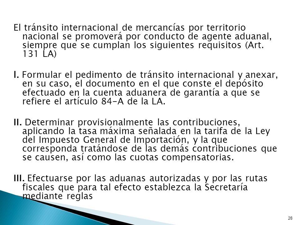 El tránsito internacional de mercancías por territorio nacional se promoverá por conducto de agente aduanal, siempre que se cumplan los siguientes requisitos (Art. 131 LA)