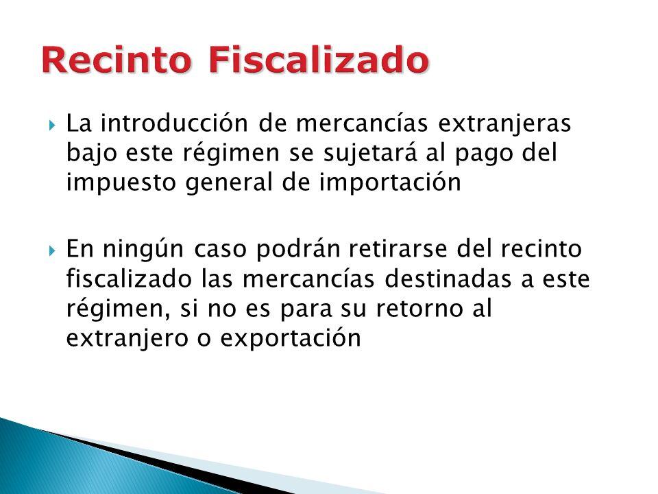 Recinto FiscalizadoLa introducción de mercancías extranjeras bajo este régimen se sujetará al pago del impuesto general de importación.