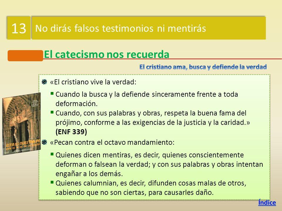 13 El catecismo nos recuerda No dirás falsos testimonios ni mentirás