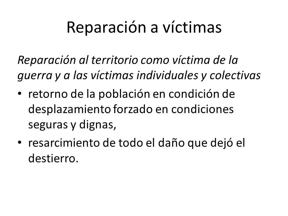 Reparación a víctimas Reparación al territorio como víctima de la guerra y a las víctimas individuales y colectivas.