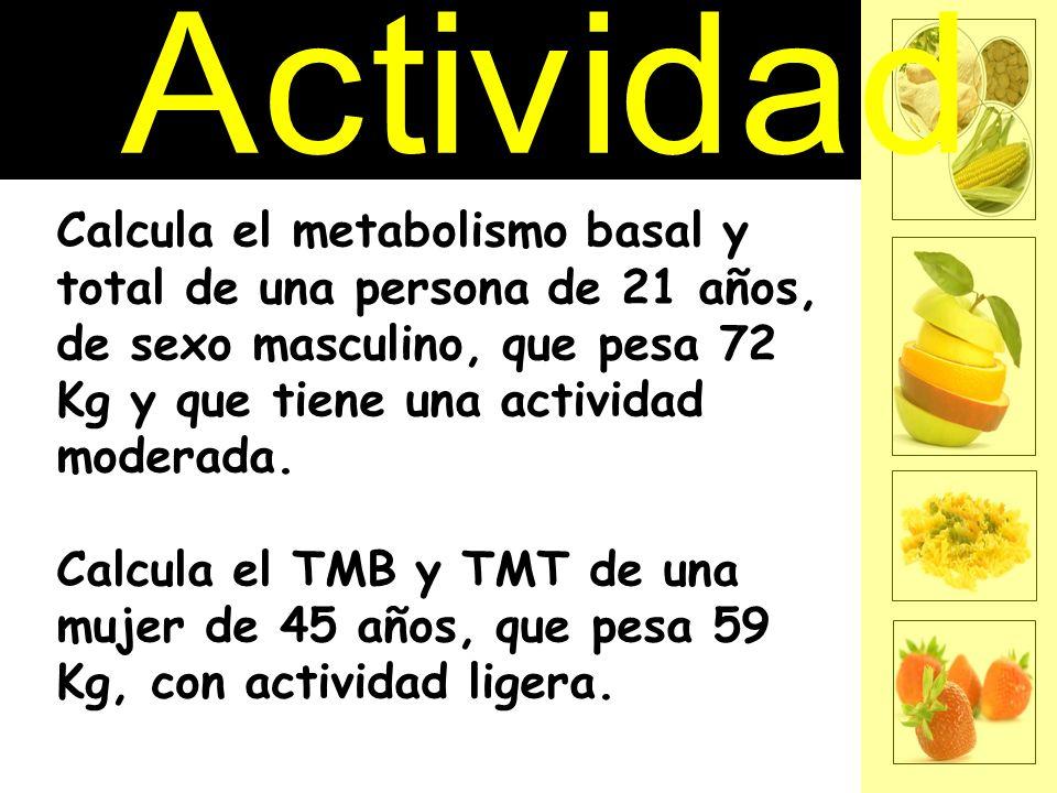Actividad Calcula el metabolismo basal y total de una persona de 21 años, de sexo masculino, que pesa 72 Kg y que tiene una actividad moderada.