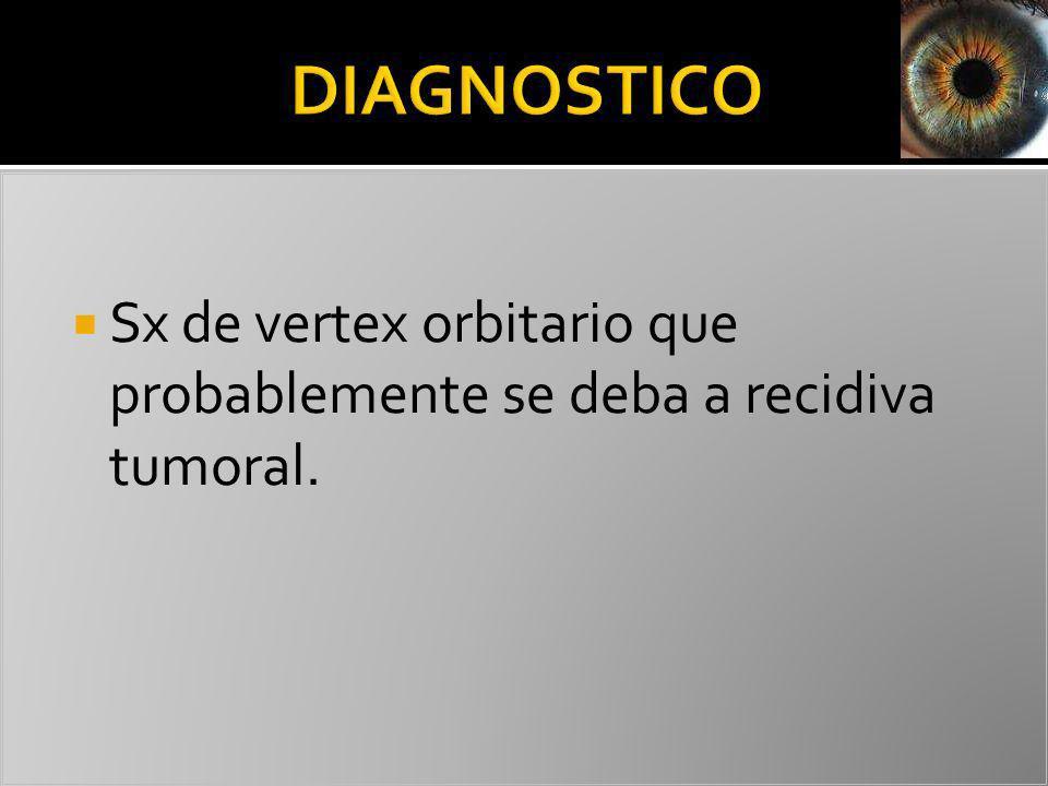 DIAGNOSTICO Sx de vertex orbitario que probablemente se deba a recidiva tumoral.