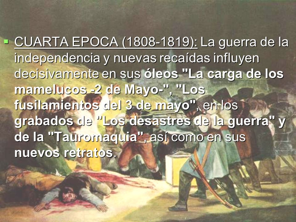 CUARTA EPOCA (1808-1819): La guerra de la independencia y nuevas recaídas influyen decisivamente en sus óleos La carga de los mamelucos -2 de Mayo- , Los fusilamientos del 3 de mayo , en los grabados de Los desastres de la guerra y de la Tauromaquia , así como en sus nuevos retratos.