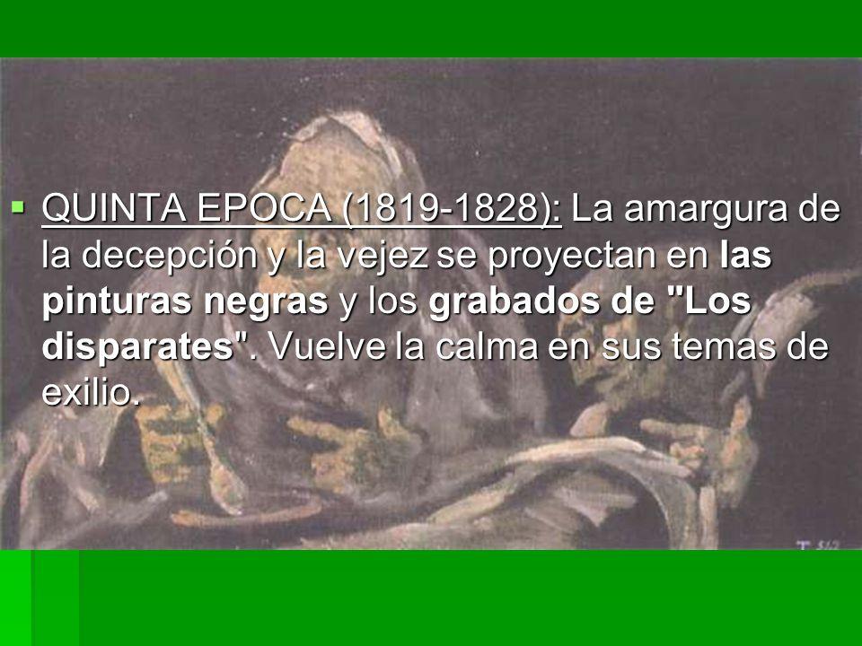 QUINTA EPOCA (1819-1828): La amargura de la decepción y la vejez se proyectan en las pinturas negras y los grabados de Los disparates .