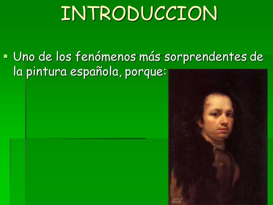 INTRODUCCION Uno de los fenómenos más sorprendentes de la pintura española, porque: