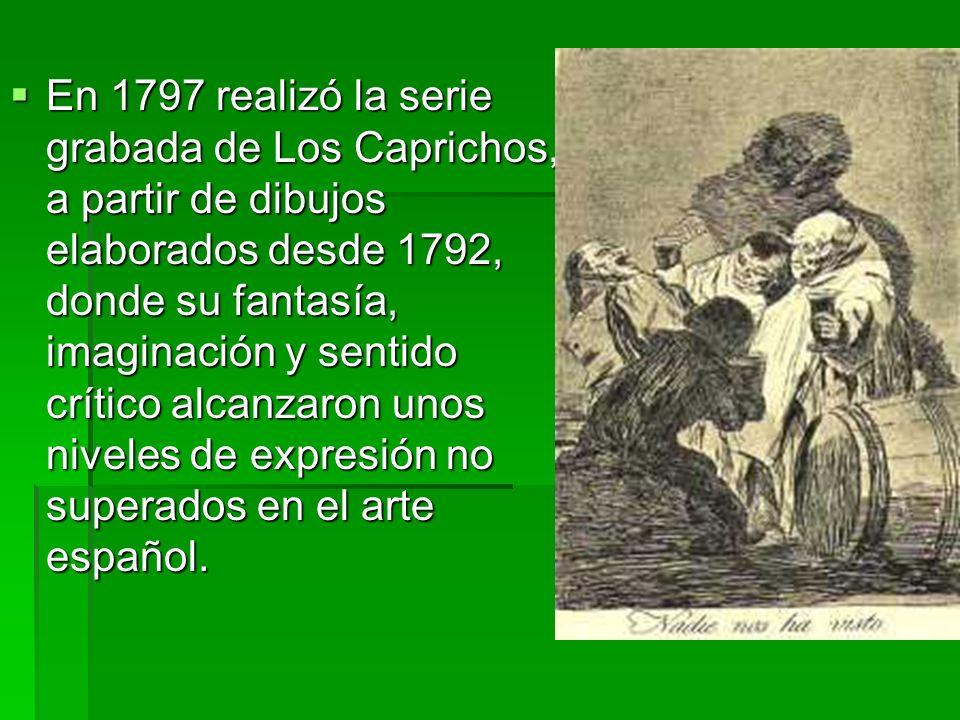 En 1797 realizó la serie grabada de Los Caprichos, a partir de dibujos elaborados desde 1792, donde su fantasía, imaginación y sentido crítico alcanzaron unos niveles de expresión no superados en el arte español.