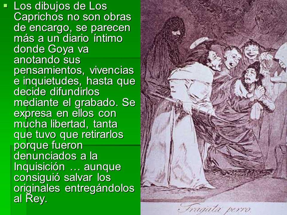 Los dibujos de Los Caprichos no son obras de encargo, se parecen más a un diario íntimo donde Goya va anotando sus pensamientos, vivencias e inquietudes, hasta que decide difundirlos mediante el grabado.