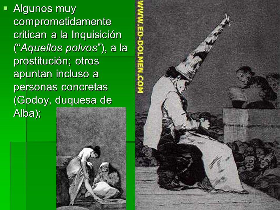Algunos muy comprometidamente critican a la Inquisición ( Aquellos polvos ), a la prostitución; otros apuntan incluso a personas concretas (Godoy, duquesa de Alba);