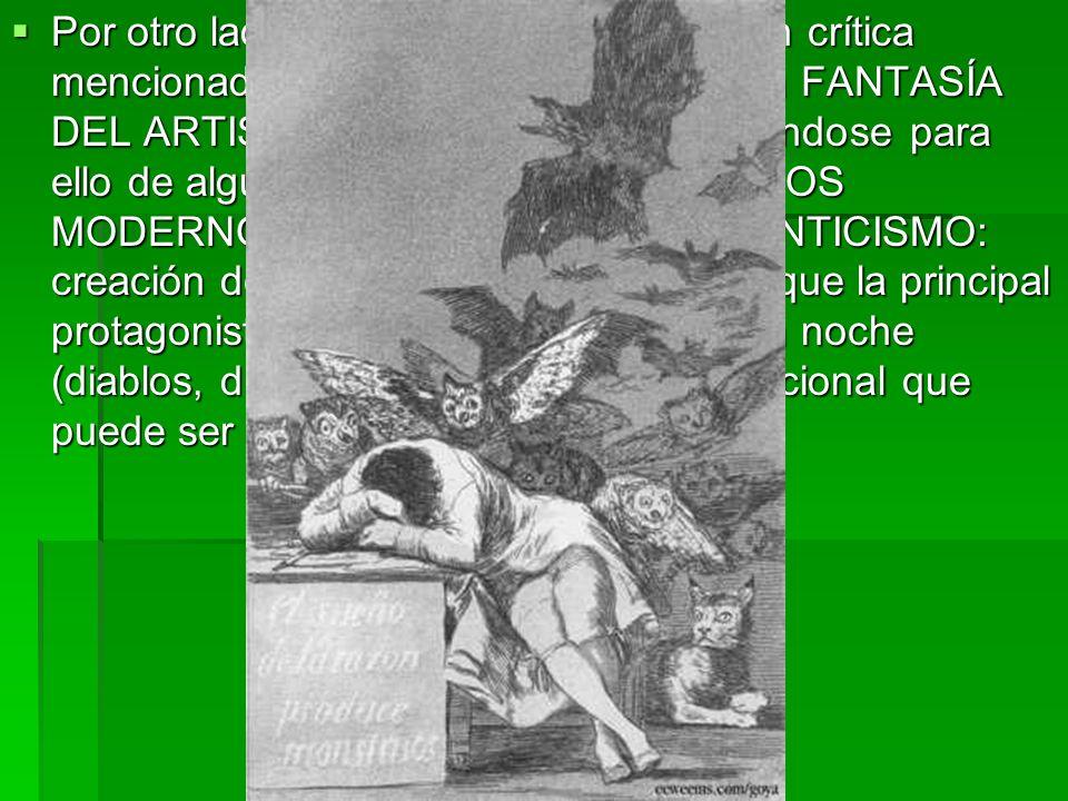 Por otro lado, Goya añade a la intención crítica mencionada una voluntad de ejecutar la FANTASÍA DEL ARTISTA, la CREATIVIDAD, sirviéndose para ello de algunos ELEMENTOS ESTÉTICOS MODERNOS que darán paso al ROMANTICISMO: creación de ambientes inquietantes en que la principal protagonista es la noche, criaturas de la noche (diablos, duendes, gatos…), mundo irracional que puede ser real y terrorífico,…