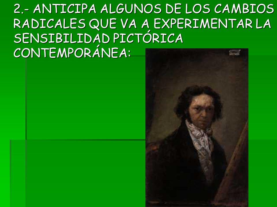2.- ANTICIPA ALGUNOS DE LOS CAMBIOS RADICALES QUE VA A EXPERIMENTAR LA SENSIBILIDAD PICTÓRICA CONTEMPORÁNEA: